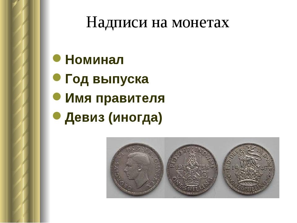 Надписи на монетах Номинал Год выпуска Имя правителя Девиз (иногда)