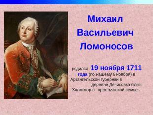 Михаил Васильевич Ломоносов родился 19 ноября 1711 года (по нашему 8 ноября)