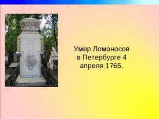 Умер Ломоносов в Петербурге 4 апреля 1765.
