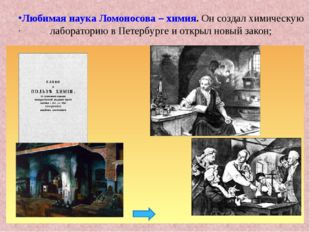 . Любимая наука Ломоносова – химия. Он создал химическую лабораторию в Петерб