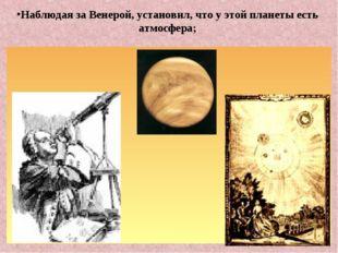 Наблюдая за Венерой, установил, что у этой планеты есть атмосфера;