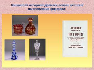 Занимался историей древних славян историй изготовления фарфора;