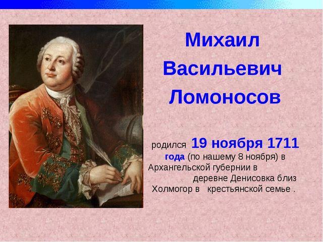 Михаил Васильевич Ломоносов родился 19 ноября 1711 года (по нашему 8 ноября)...