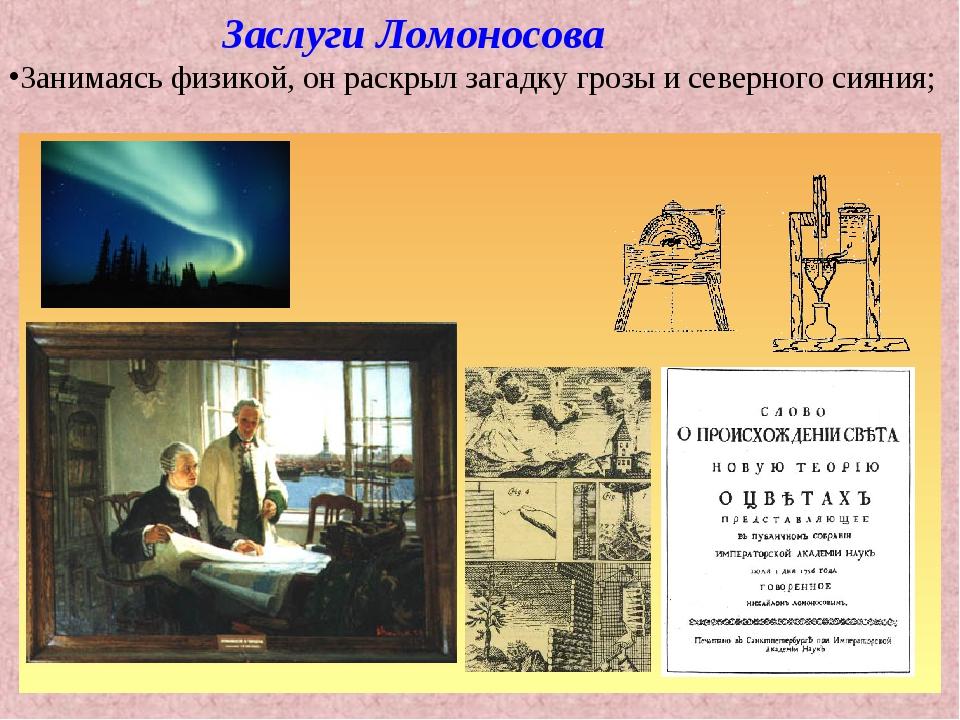 Заслуги Ломоносова Занимаясь физикой, он раскрыл загадку грозы и северного с...