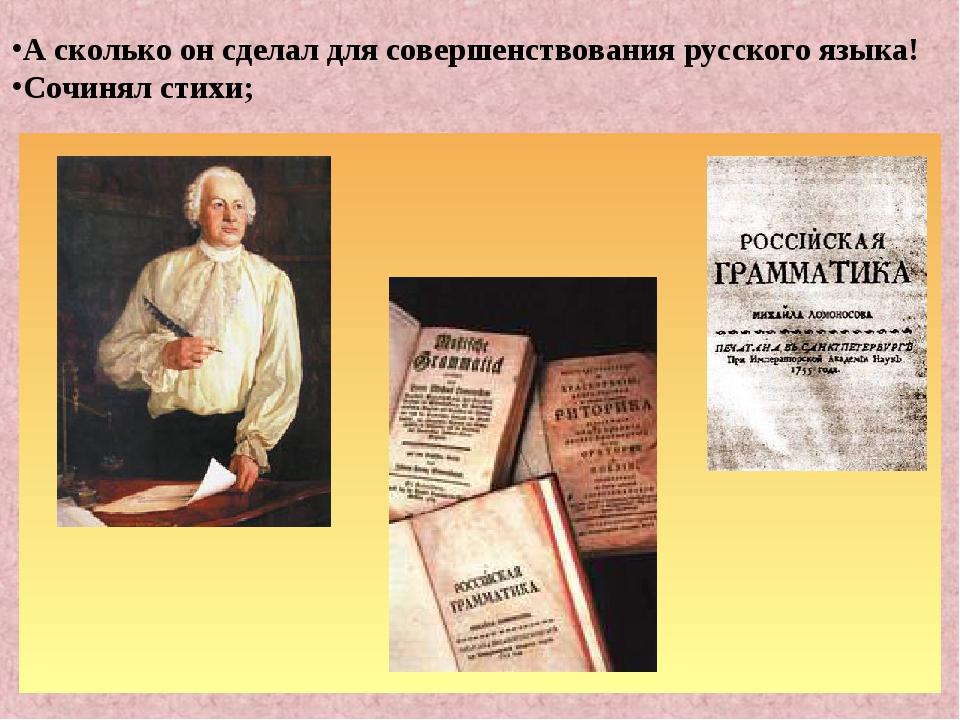 А сколько он сделал для совершенствования русского языка! Сочинял стихи;
