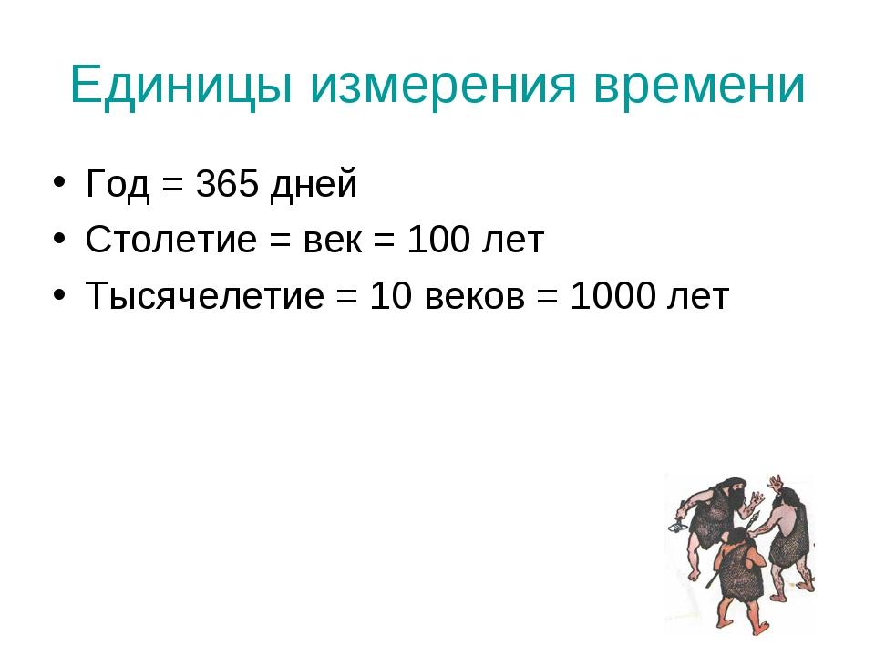 Единицы измерения времени Год = 365 дней Столетие = век = 100 лет Тысячелетие...