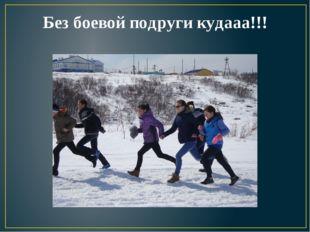 Без боевой подруги кудааа!!!