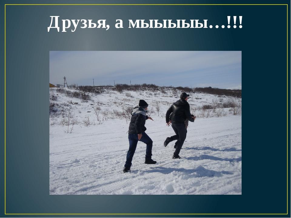 Друзья, а мыыыыы…!!!