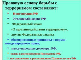 Правовую основу борьбы с терроризмом составляют: * Конституция РФ * Уголовны