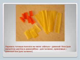 Нарезать готовые полоски на части: жёлтые – длинной 16см (для лепестков цветк