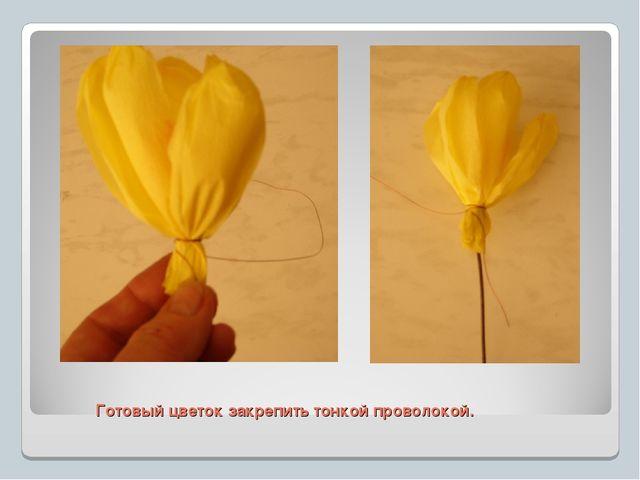 Готовый цветок закрепить тонкой проволокой.