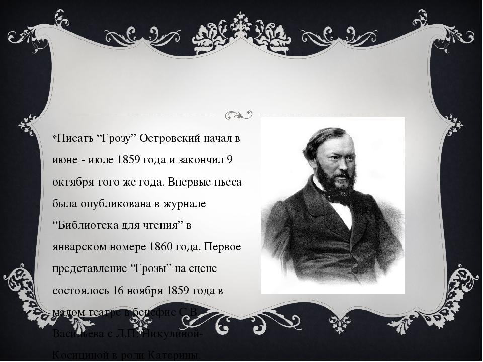 """Писать """"Грозу"""" Островский начал в июне - июле 1859 года и закончил 9 октября..."""