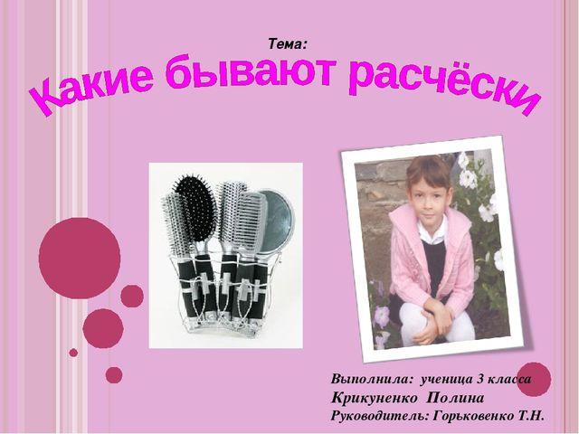 Тема: Выполнила: ученица 3 класса Крикуненко Полина Руководитель: Горьковенк...