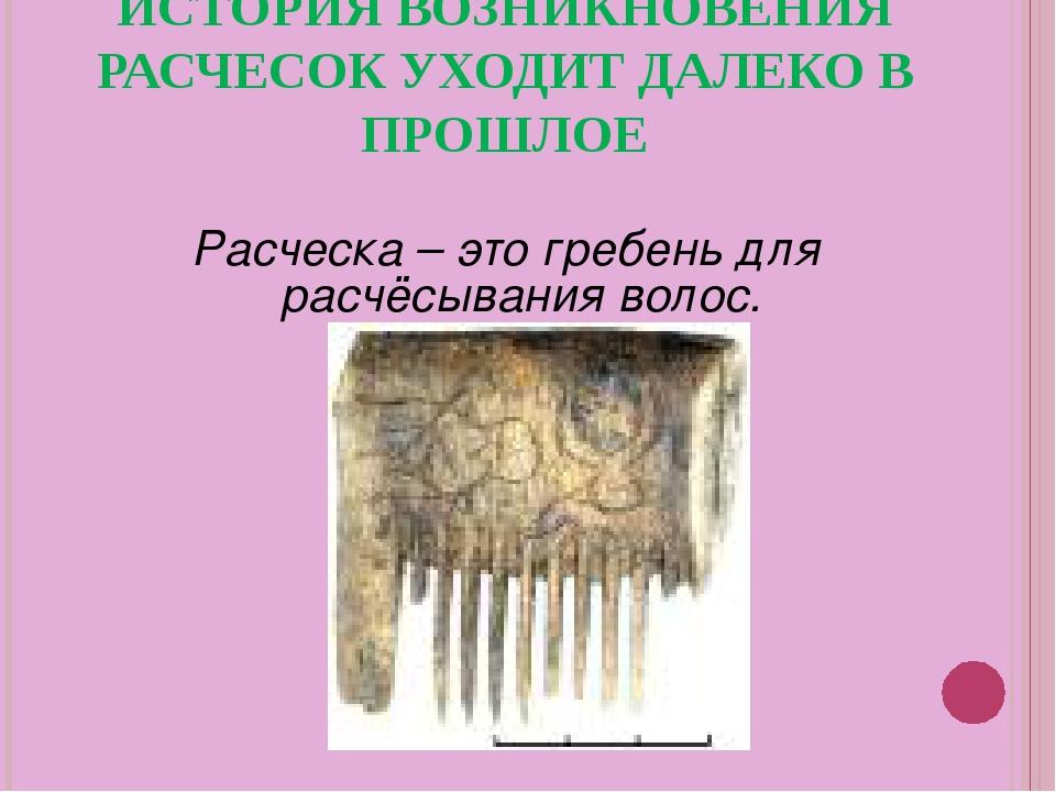 ИСТОРИЯ ВОЗНИКНОВЕНИЯ РАСЧЕСОК УХОДИТ ДАЛЕКО В ПРОШЛОЕ Расческа – это гребень...
