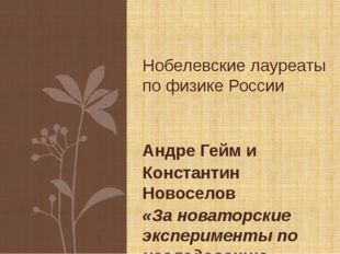 Андре Гейм и Константин Новоселов «За новаторские эксперименты по исследовани
