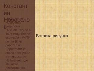 Константин Новоселов Константин Новоселов родился в Нижнем Тагиле в 1974 году