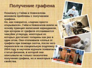 Поначалу у Гейма и Новоселова возникли проблемы с получением графена. Но, как