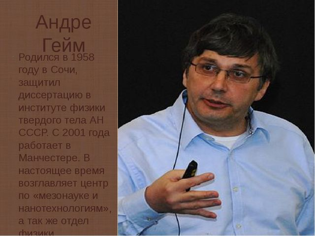 Андре Гейм Родился в 1958 году в Сочи, защитил диссертацию в институте физики...
