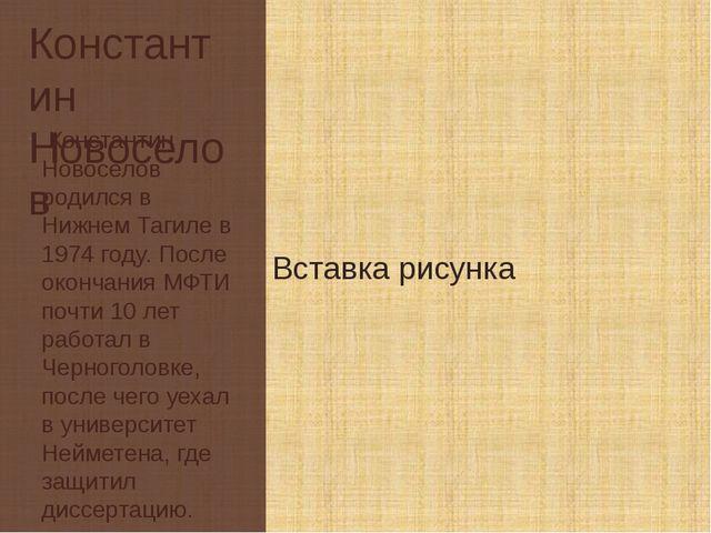 Константин Новоселов Константин Новоселов родился в Нижнем Тагиле в 1974 году...