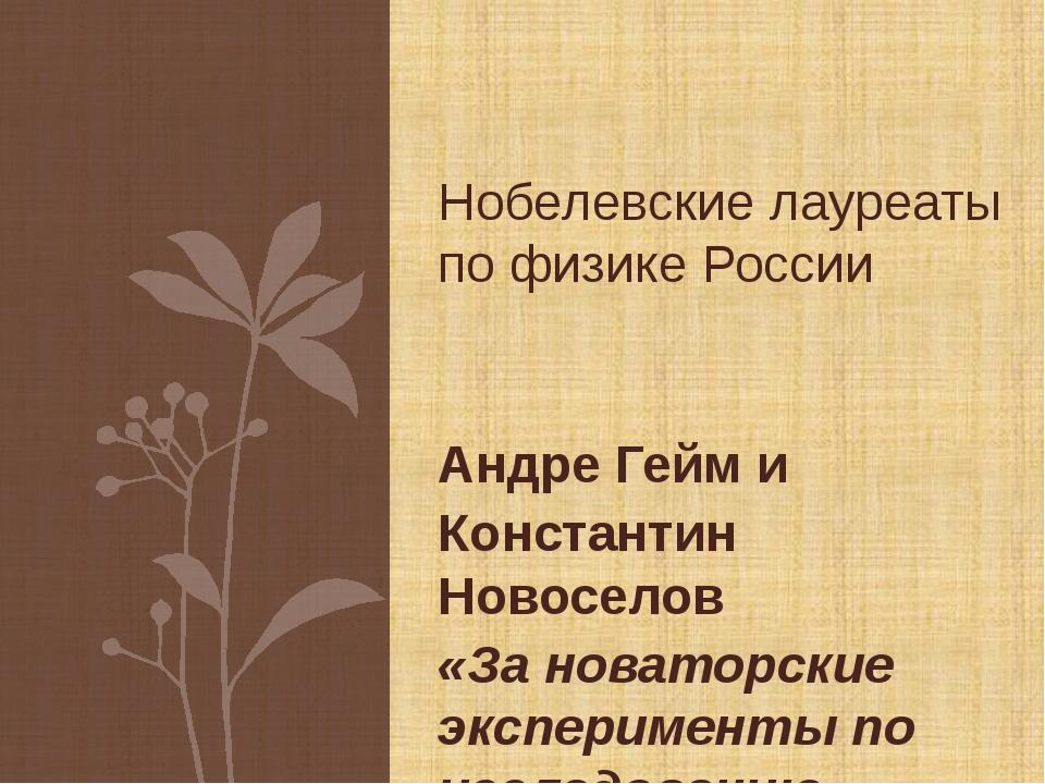 Андре Гейм и Константин Новоселов «За новаторские эксперименты по исследовани...
