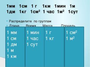 1мм 1см 1 г 1км 1мин 1м 1дм 1кг 1см² 1 час 1м² 1сут Распределите по группам Д