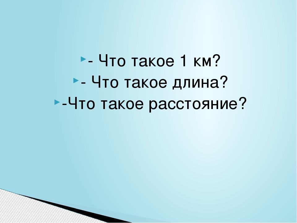 - Что такое 1 км? - Что такое длина? -Что такое расстояние?