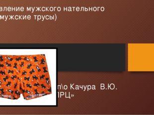Изготовление мужского нательного белья (мужские трусы) Подготовил: мастер п\о