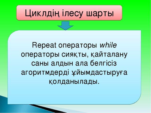 Циклдің ілесу шарты Repeat операторы whіle операторы сияқты, қайталану саны а...