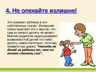 4. Не опекайте излишне! Это унижает ребенка в его собственных глазах. Излишня