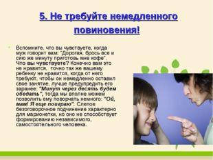 5. Не требуйте немедленного повиновения! Вспомните, что вы чувствуете, когда
