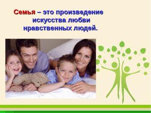 Семья – это произведение искусства любви нравственных людей.