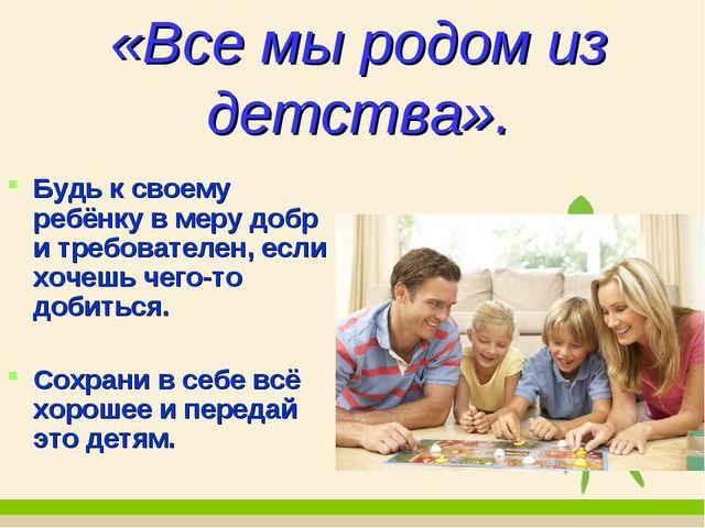 «Все мы родом из детства». Будь к своему ребёнку в меру добр и требователен,...