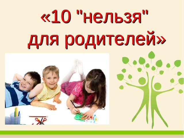 """«10 """"нельзя"""" для родителей»"""