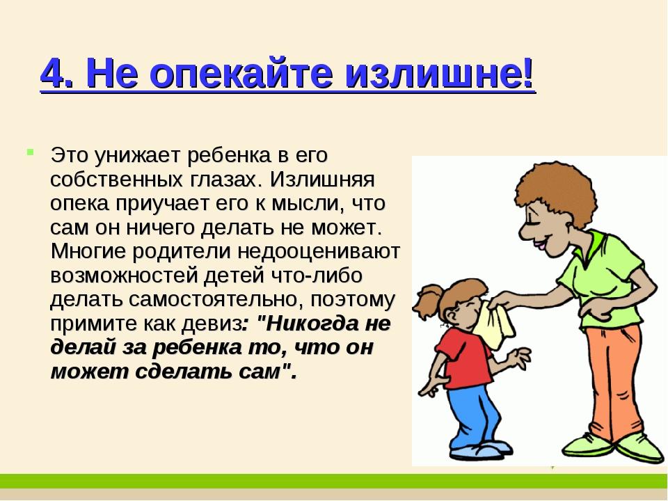 4. Не опекайте излишне! Это унижает ребенка в его собственных глазах. Излишня...