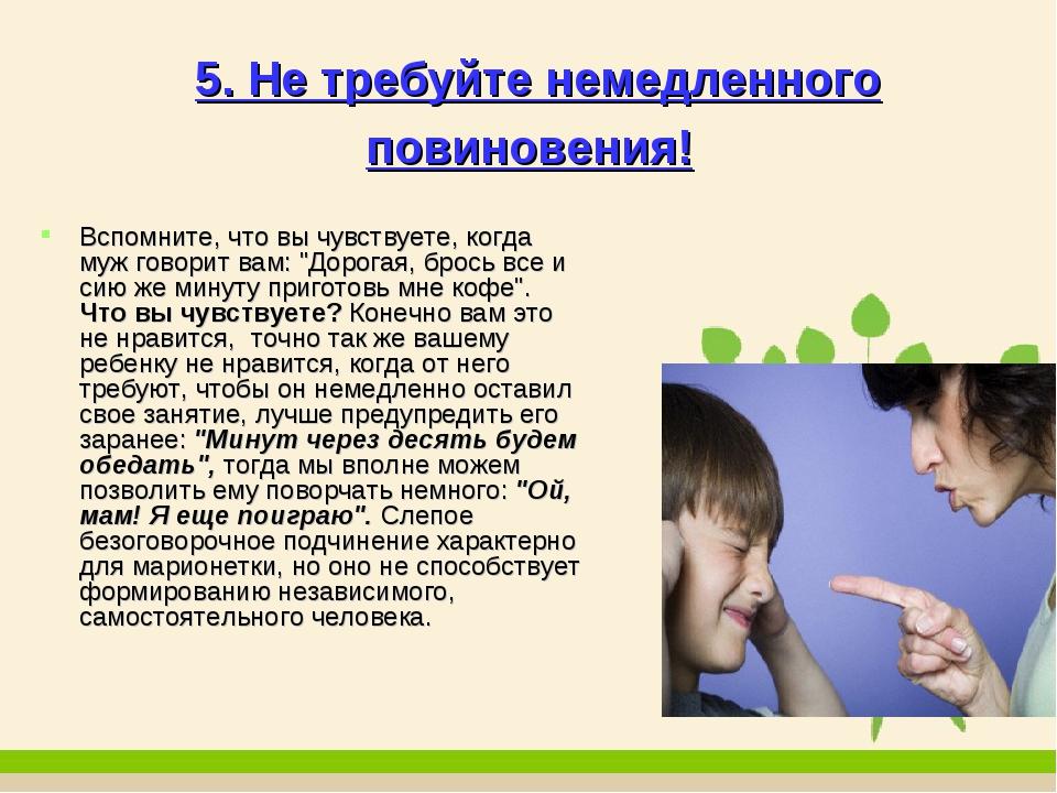 5. Не требуйте немедленного повиновения! Вспомните, что вы чувствуете, когда...