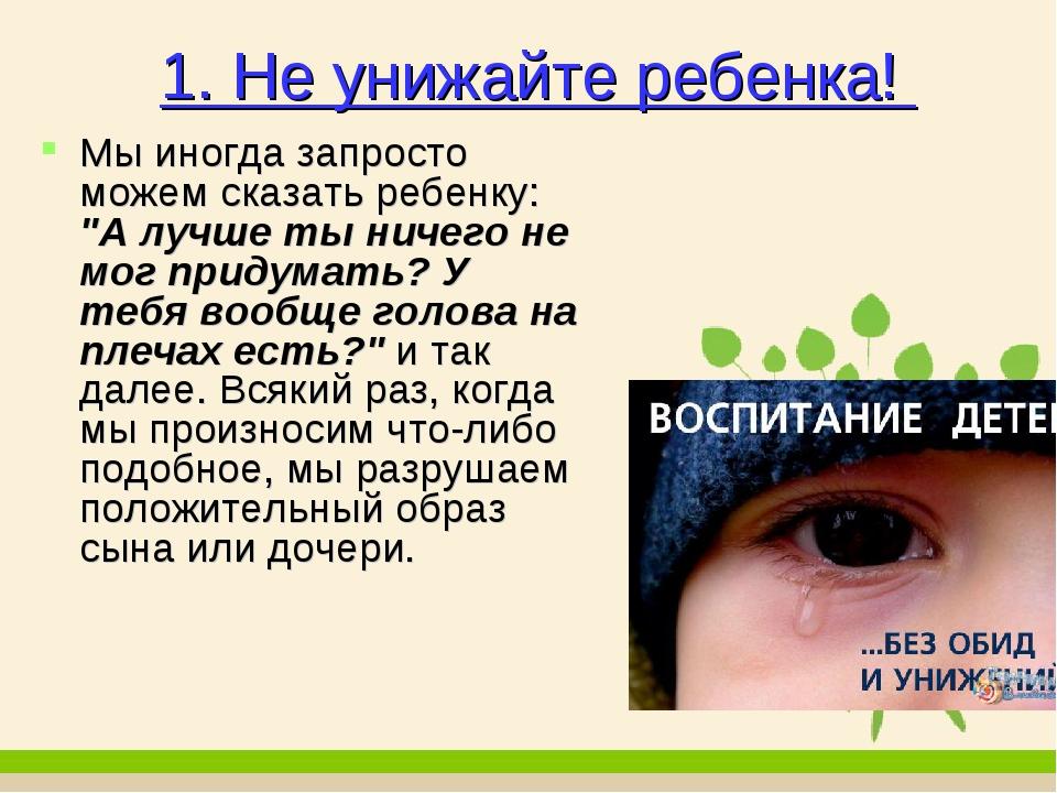 """1. Не унижайте ребенка! Мы иногда запросто можем сказать ребенку: """"А лучше ты..."""