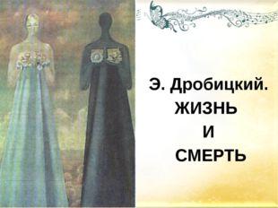 Э. Дробицкий. ЖИЗНЬ И СМЕРТЬ