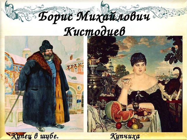 Борис Михайлович Кустодиев Купец в шубе. Купчиха
