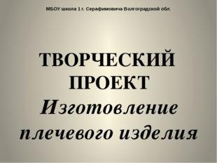 МБОУ школа 1 г. Серафимовича Волгоградской обл. ТВОРЧЕСКИЙ ПРОЕКТ Изготовлени