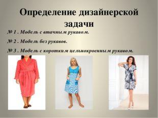 Определение дизайнерской задачи № 1 . Модель с втачным рукавом. № 2 . Модель