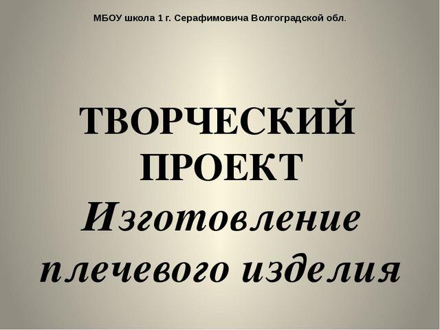 МБОУ школа 1 г. Серафимовича Волгоградской обл. ТВОРЧЕСКИЙ ПРОЕКТ Изготовлени...