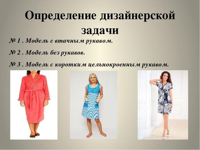 Определение дизайнерской задачи № 1 . Модель с втачным рукавом. № 2 . Модель...