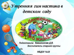 Утренняя гимнастика в детском саду Подготовила: Квашникова Д.В. Воспитатель с