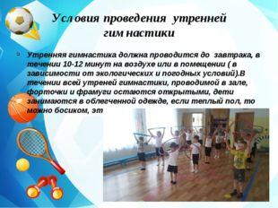 Условия проведения утренней гимнастики Утренняя гимнастика должна проводится