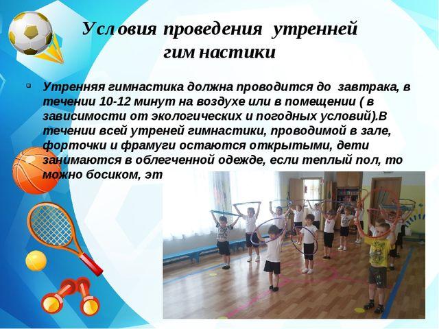 Условия проведения утренней гимнастики Утренняя гимнастика должна проводится...