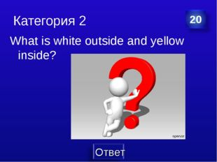 Категория 2 What is white outside and yellow inside?