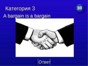 Категория 3 A bargain is a bargain