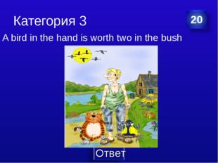 Категория 3 A bird in the hand is worth two in the bush