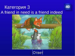 Категория 3 A friend in need is a friend indeed