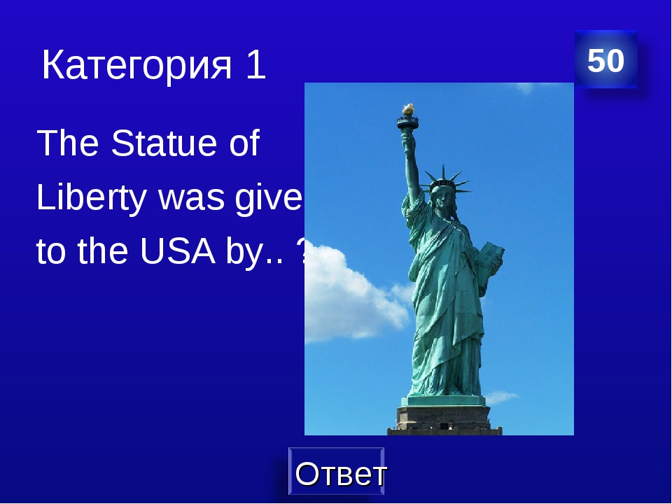 Категория 1 The Statue of Liberty was given to the USA by.. ?